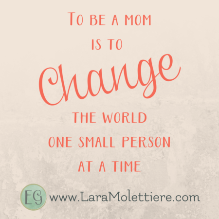 to be a mom means to change the world one small person at a time